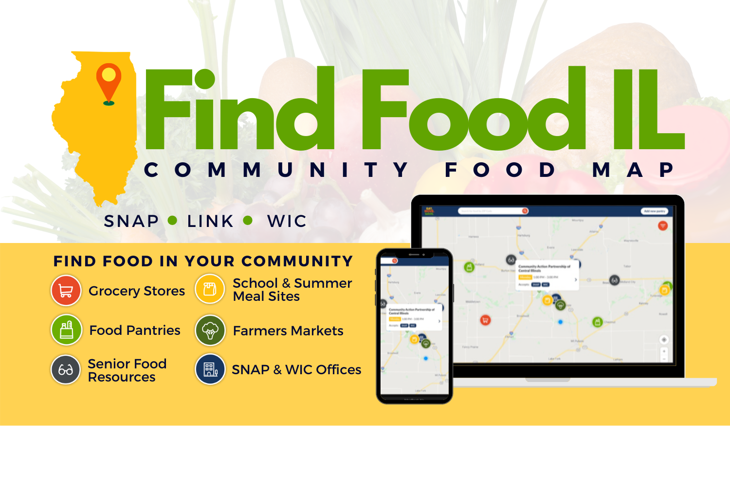 Find Food Illinois Community food map lets residents search for sites that accept SNAP, LINK and WIC benefits, as well as school and summer meal sites, senior food resources, and benefit offices.